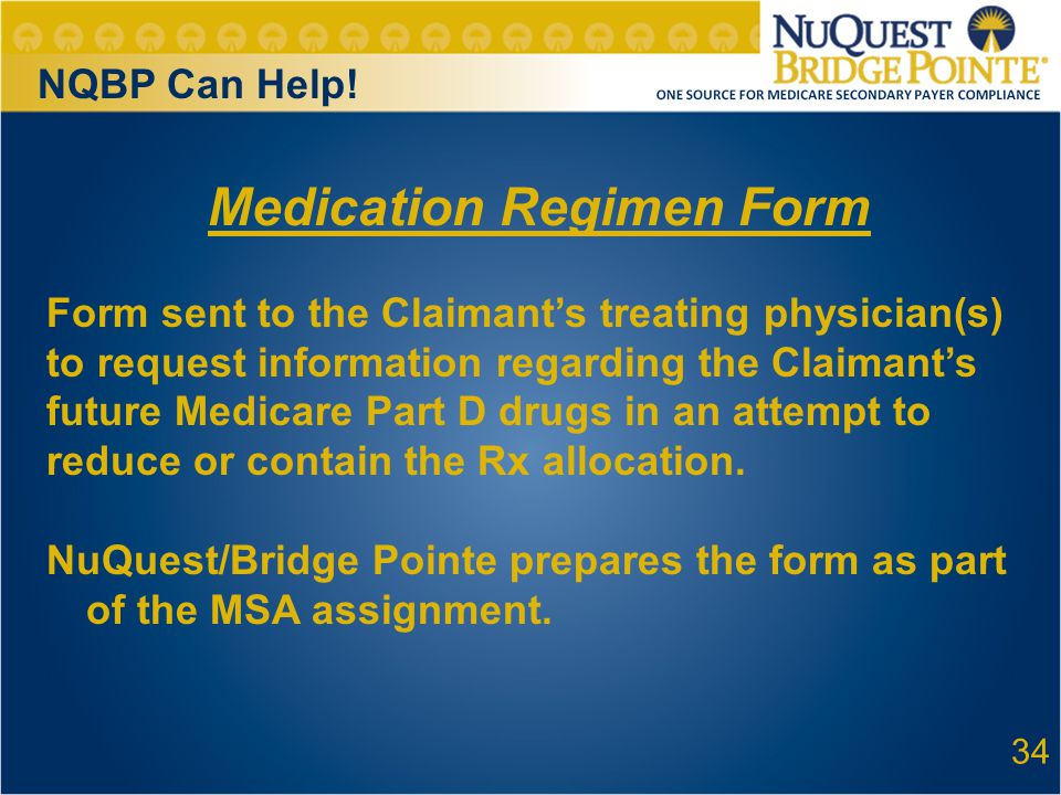 34 Medication Regimen Form Form sent to the Claimant's treating physician(s) to request information regarding the Claimant's future Medicare Part D drugs in an attempt to reduce or contain the Rx allocation.