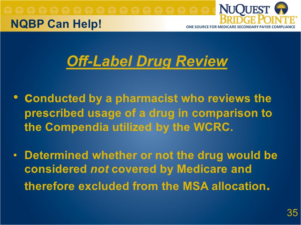 35 Off-Label Drug Review c onducted by a pharmacist who reviews the prescribed usage of a drug in comparison to the Compendia utilized by the WCRC.