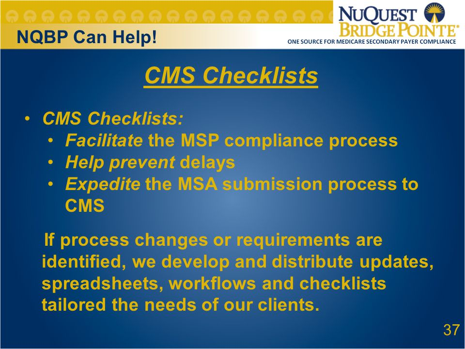 37 CMS Checklists CMS Checklists: Facilitate the MSP compliance process Help prevent delays Expedite the MSA submission process to CMS If process changes or requirements are identified, we develop and distribute updates, spreadsheets, workflows and checklists tailored the needs of our clients.