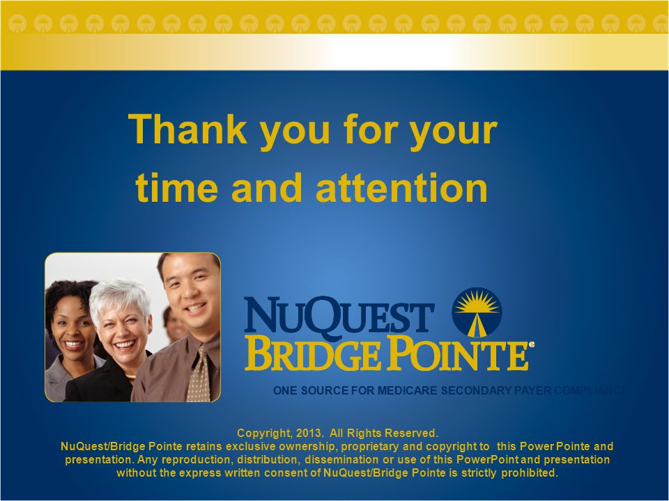 ONE SOURCE FOR MEDICARE SECONDARY PAYER COMPLIANCE Thank you for your time and attention Copyright, 2013. All Rights Reserved. NuQuest/Bridge Pointe r