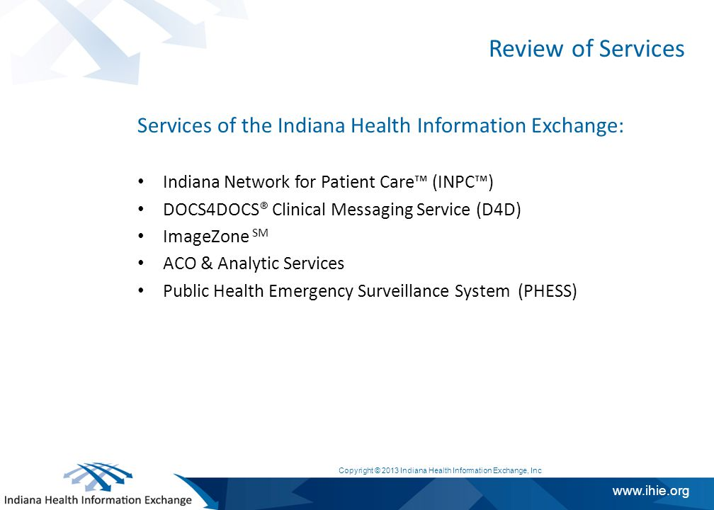 www.ihie.org Review of Services Services of the Indiana Health Information Exchange: Indiana Network for Patient Care™ (INPC™) DOCS4DOCS® Clinical Messaging Service (D4D) ImageZone SM ACO & Analytic Services Public Health Emergency Surveillance System (PHESS) Copyright © 2013 Indiana Health Information Exchange, Inc