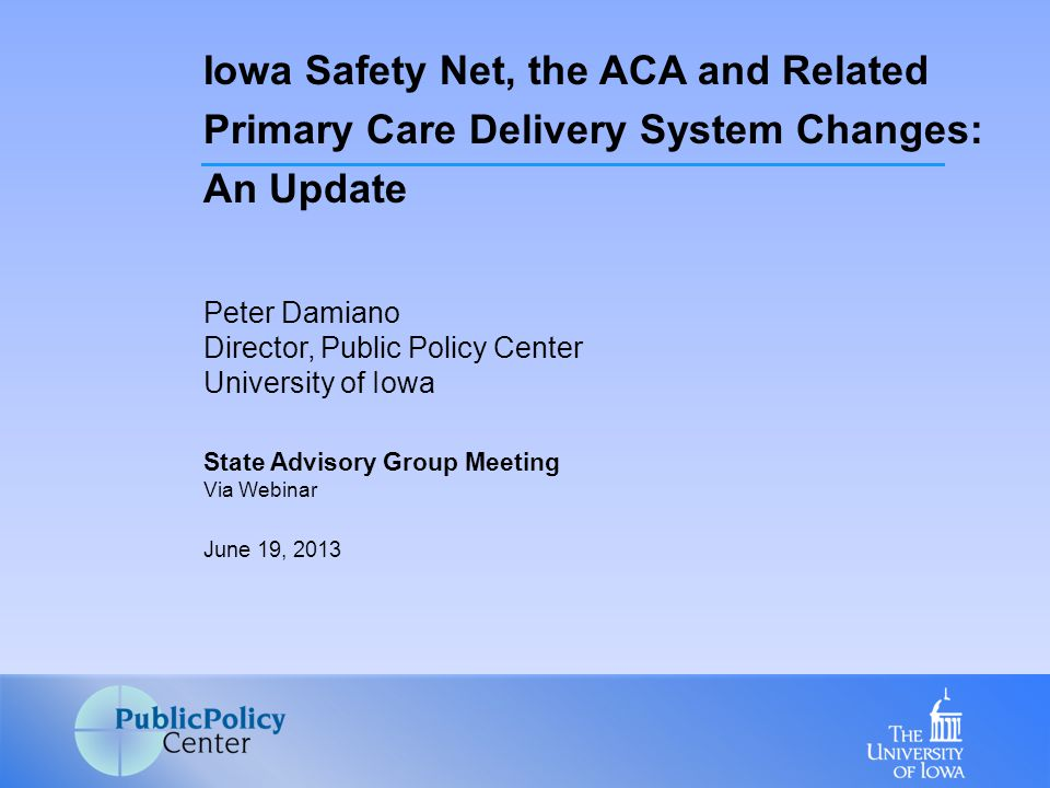 Peter Damiano Director, Public Policy Center University of Iowa State Advisory Group Meeting Via Webinar June 19, 2013 Iowa Safety Net, the ACA and Related Primary Care Delivery System Changes: An Update