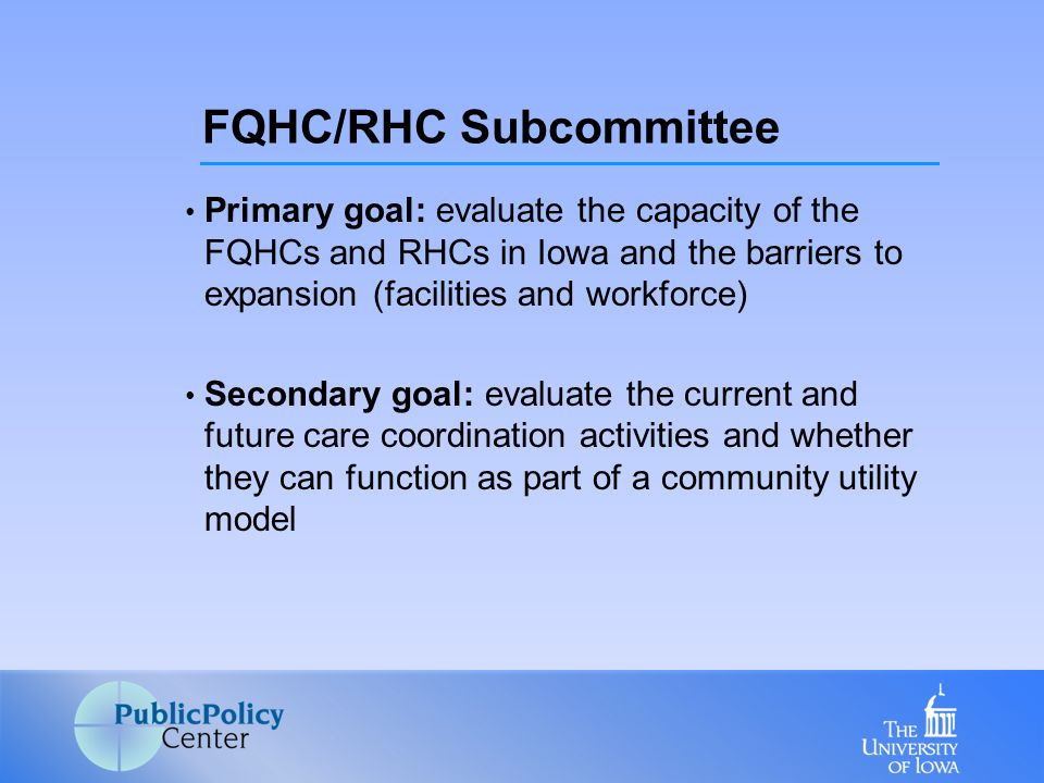 Primary goal: evaluate the capacity of the FQHCs and RHCs in Iowa and the barriers to expansion (facilities and workforce) Secondary goal: evaluate the current and future care coordination activities and whether they can function as part of a community utility model FQHC/RHC Subcommittee