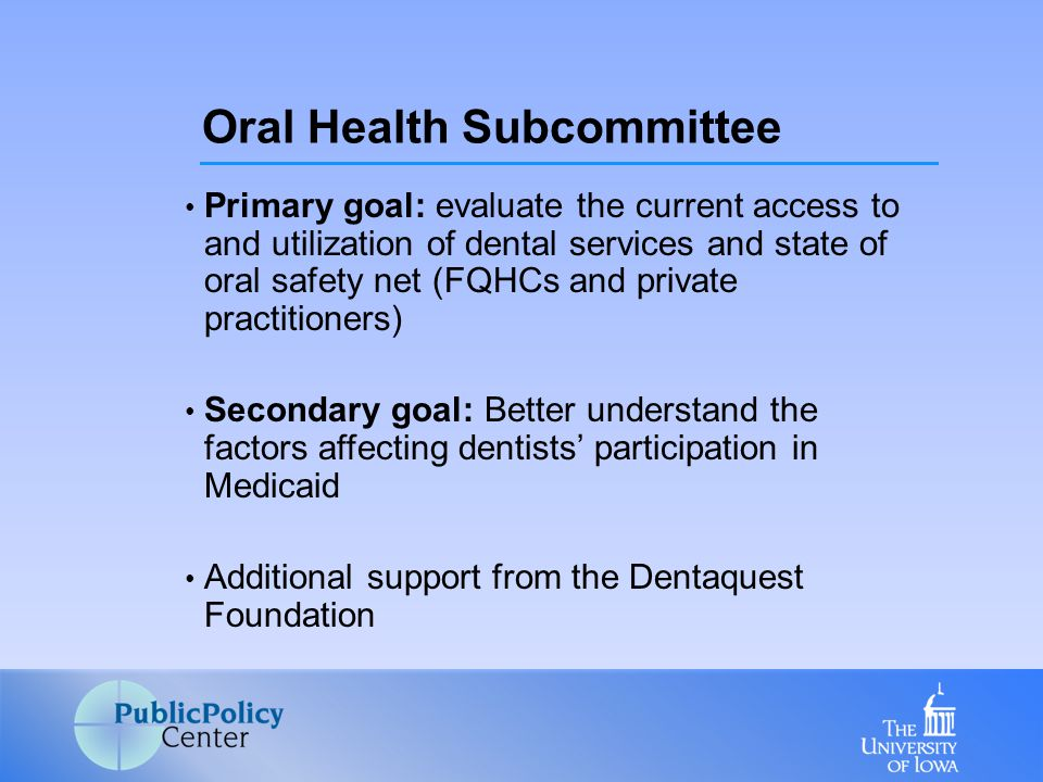 Primary goal: evaluate the current access to and utilization of dental services and state of oral safety net (FQHCs and private practitioners) Secondary goal: Better understand the factors affecting dentists' participation in Medicaid Additional support from the Dentaquest Foundation Oral Health Subcommittee
