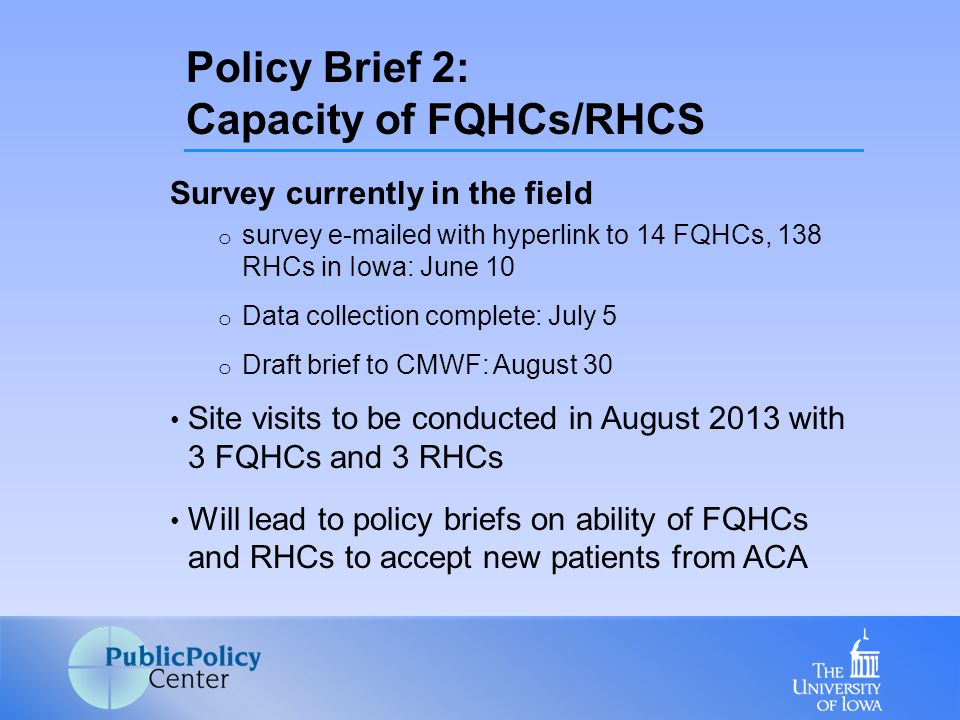 Survey currently in the field o survey e-mailed with hyperlink to 14 FQHCs, 138 RHCs in Iowa: June 10 o Data collection complete: July 5 o Draft brief