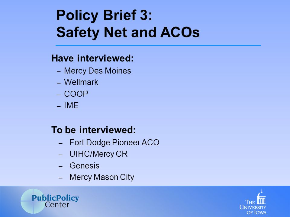Have interviewed: – Mercy Des Moines – Wellmark – COOP – IME To be interviewed: – Fort Dodge Pioneer ACO – UIHC/Mercy CR – Genesis – Mercy Mason City Policy Brief 3: Safety Net and ACOs