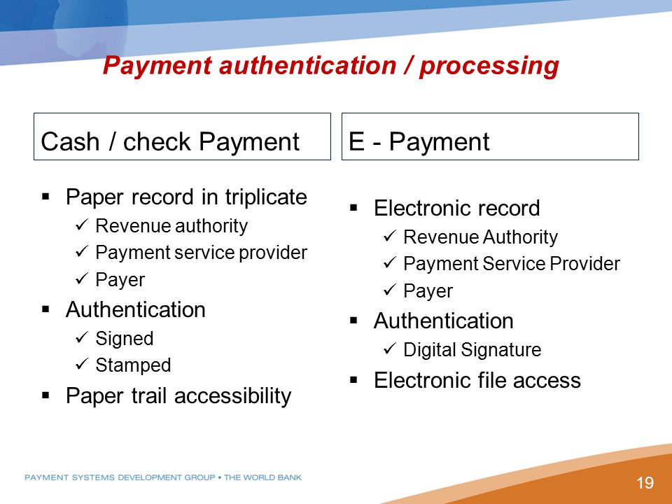 Payment authentication / processing Cash / check Payment  Paper record in triplicate Revenue authority Payment service provider Payer  Authentication Signed Stamped  Paper trail accessibility E - Payment  Electronic record Revenue Authority Payment Service Provider Payer  Authentication Digital Signature  Electronic file access 19