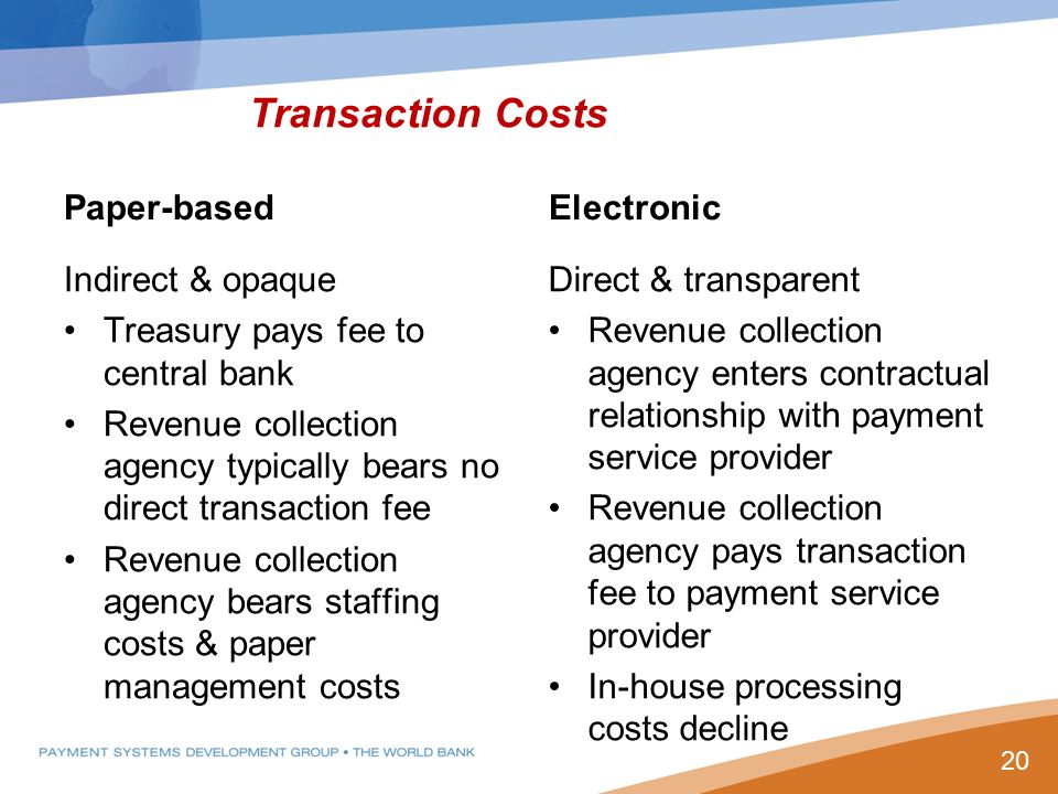Transaction Costs Paper-based Indirect & opaque Treasury pays fee to central bank Revenue collection agency typically bears no direct transaction fee Revenue collection agency bears staffing costs & paper management costs Electronic Direct & transparent Revenue collection agency enters contractual relationship with payment service provider Revenue collection agency pays transaction fee to payment service provider In-house processing costs decline 20
