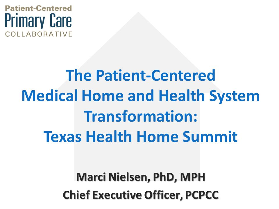 Marci Nielsen, PhD, MPH Chief Executive Officer, PCPCC The Patient-Centered Medical Home and Health System Transformation: Texas Health Home Summit