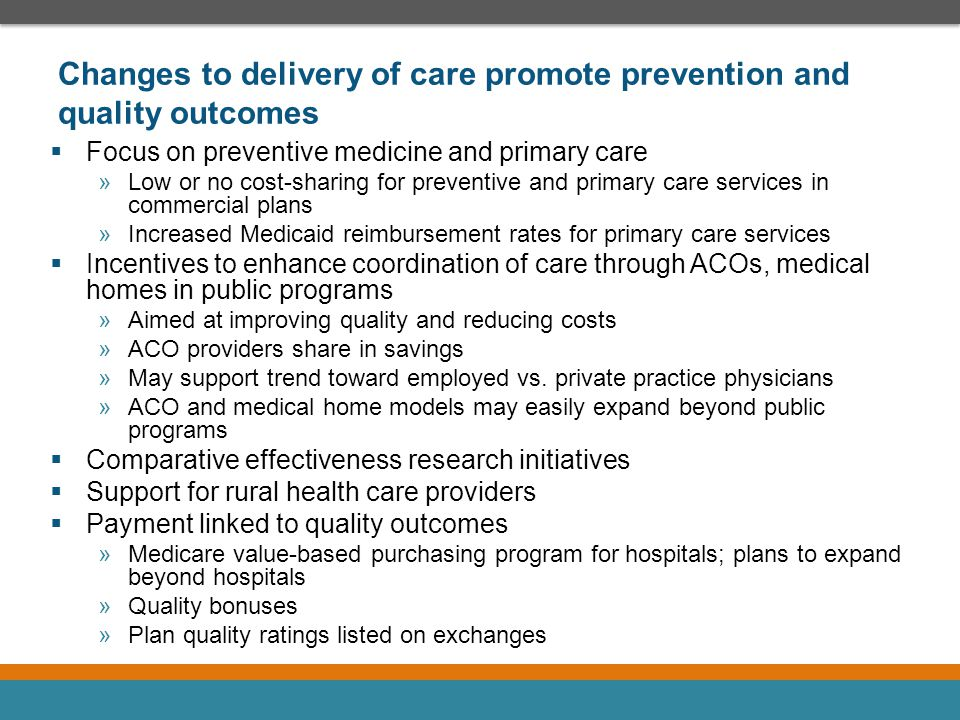 Increased access to coverage and demand for medical services  Guaranteed issue and individual mandate expected to reduce uninsured population »Effectiveness of individual mandate »Varying opinions on relative morbidity of uninsured populations and impact of pent-up demand »Cost-sharing design of commercial health plans may change incentives to seek care  Focus on primary care and preventive medicine may increase demand for these services »Demand must be balanced with pressure to control costs while maintaining quality »More reliance on physician extenders to meet demand »Specialists may or may not be as acutely affected by increased demand