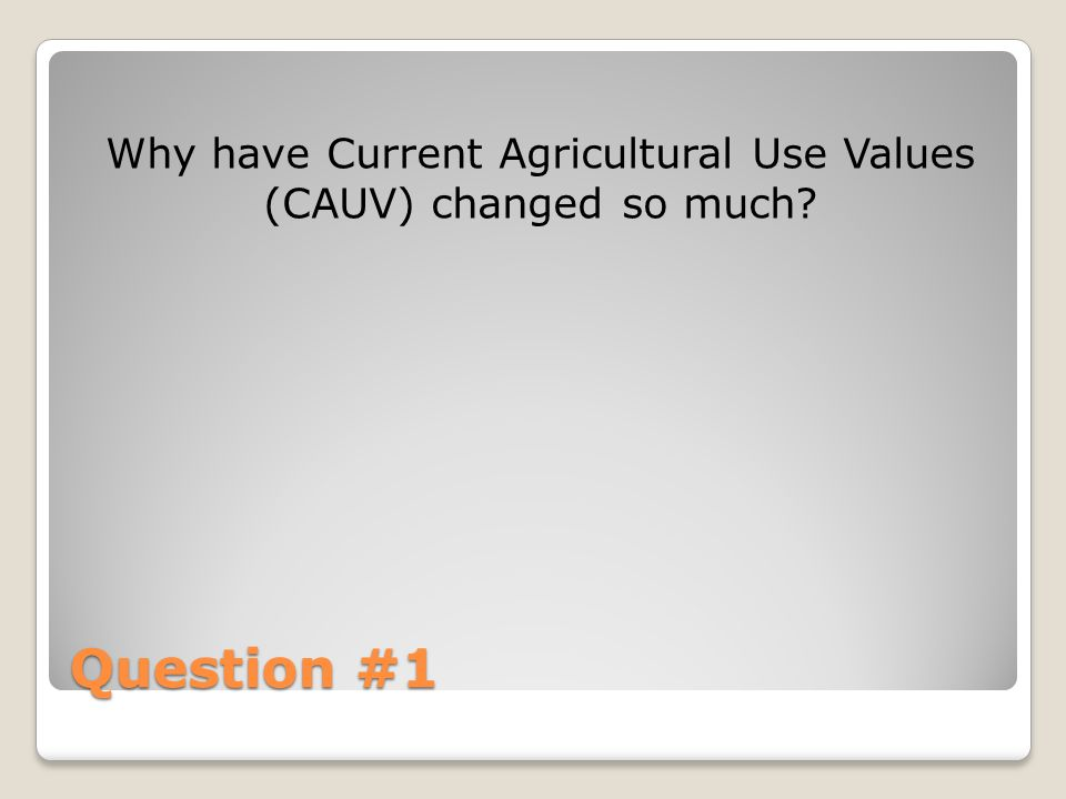 Question #1 Why have Current Agricultural Use Values (CAUV) changed so much