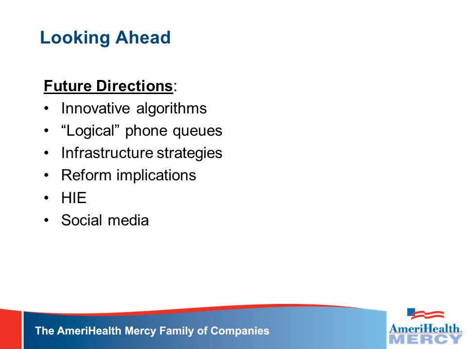 "Looking Ahead Future Directions: Innovative algorithms ""Logical"" phone queues Infrastructure strategies Reform implications HIE Social media"