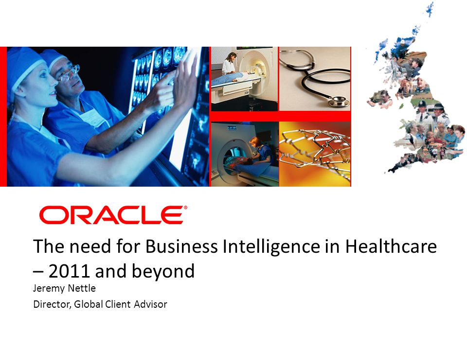 The need for Business Intelligence in Healthcare – 2011 and beyond Jeremy Nettle Director, Global Client Advisor