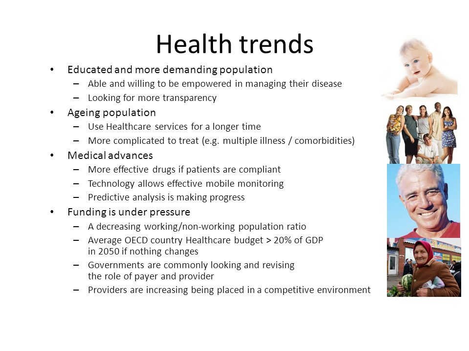 Health trends Educated and more demanding population – Able and willing to be empowered in managing their disease – Looking for more transparency Ageing population – Use Healthcare services for a longer time – More complicated to treat (e.g.