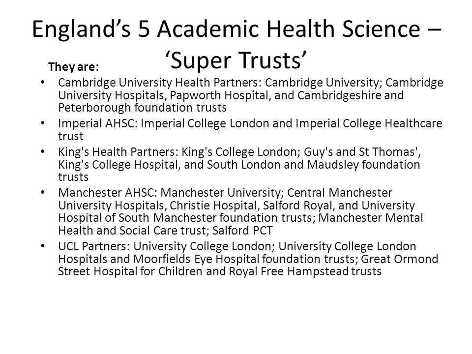 England's 5 Academic Health Science – 'Super Trusts' They are: Cambridge University Health Partners: Cambridge University; Cambridge University Hospitals, Papworth Hospital, and Cambridgeshire and Peterborough foundation trusts Imperial AHSC: Imperial College London and Imperial College Healthcare trust King s Health Partners: King s College London; Guy s and St Thomas , King s College Hospital, and South London and Maudsley foundation trusts Manchester AHSC: Manchester University; Central Manchester University Hospitals, Christie Hospital, Salford Royal, and University Hospital of South Manchester foundation trusts; Manchester Mental Health and Social Care trust; Salford PCT UCL Partners: University College London; University College London Hospitals and Moorfields Eye Hospital foundation trusts; Great Ormond Street Hospital for Children and Royal Free Hampstead trusts