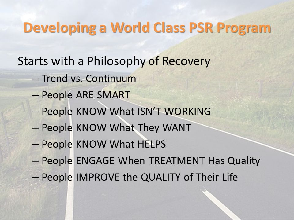 Developing a World Class PSR Program Starts with a Philosophy of Recovery – Trend vs. Continuum – People ARE SMART – People KNOW What ISN'T WORKING –