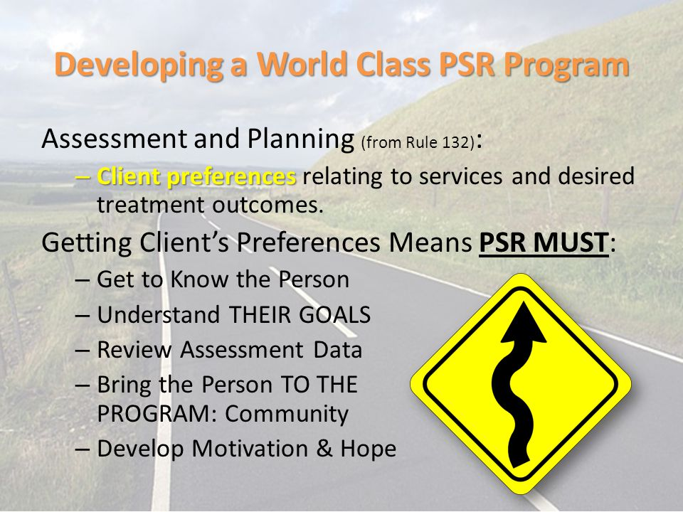 Developing a World Class PSR Program Assessment and Planning (from Rule 132) : – Clientpreferences – Client preferences relating to services and desir