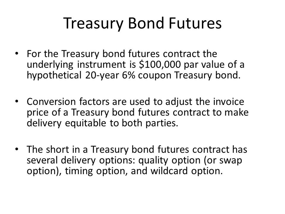 Treasury Bond Futures For the Treasury bond futures contract the underlying instrument is $100,000 par value of a hypothetical 20-year 6% coupon Treasury bond.