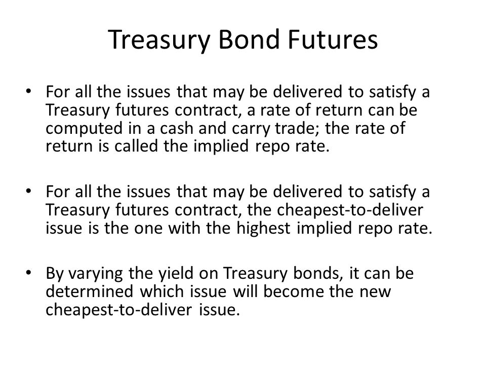 Treasury Bond Futures For all the issues that may be delivered to satisfy a Treasury futures contract, a rate of return can be computed in a cash and carry trade; the rate of return is called the implied repo rate.