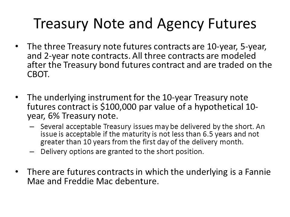 Treasury Note and Agency Futures The three Treasury note futures contracts are 10-year, 5-year, and 2-year note contracts. All three contracts are mod