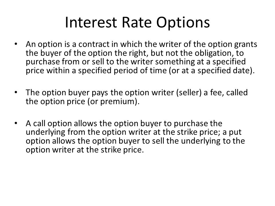 Interest Rate Options An option is a contract in which the writer of the option grants the buyer of the option the right, but not the obligation, to purchase from or sell to the writer something at a specified price within a specified period of time (or at a specified date).