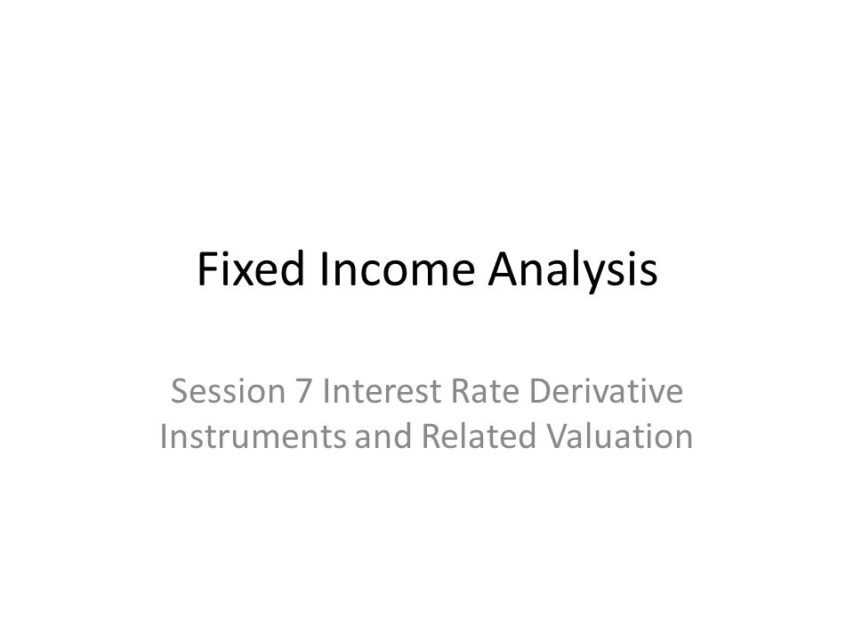 Fixed Income Analysis Session 7 Interest Rate Derivative Instruments and Related Valuation