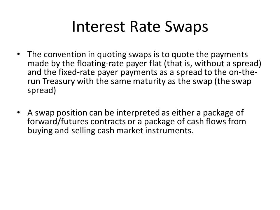 Interest Rate Swaps The convention in quoting swaps is to quote the payments made by the floating-rate payer flat (that is, without a spread) and the