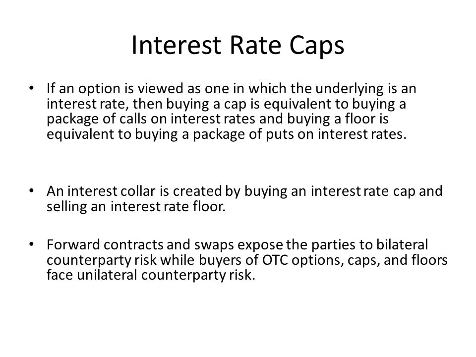 Interest Rate Caps If an option is viewed as one in which the underlying is an interest rate, then buying a cap is equivalent to buying a package of c