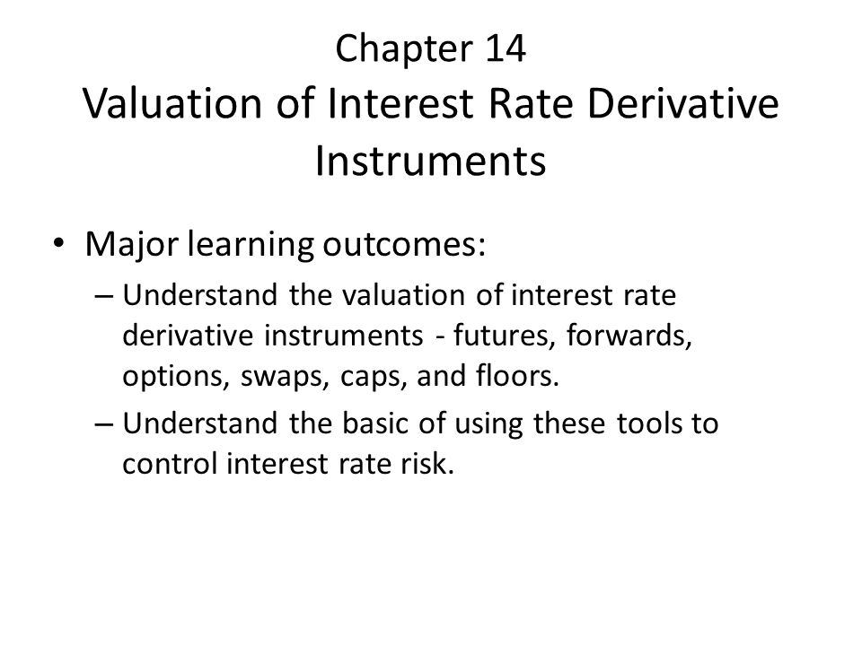 Chapter 14 Valuation of Interest Rate Derivative Instruments Major learning outcomes: – Understand the valuation of interest rate derivative instrumen