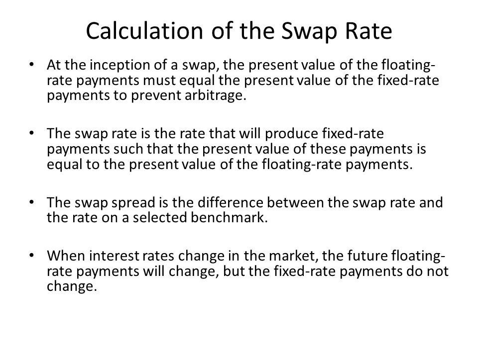 Calculation of the Swap Rate At the inception of a swap, the present value of the floating- rate payments must equal the present value of the fixed-rate payments to prevent arbitrage.