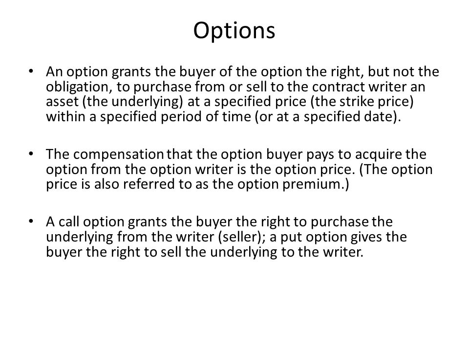 Options An option grants the buyer of the option the right, but not the obligation, to purchase from or sell to the contract writer an asset (the underlying) at a specified price (the strike price) within a specified period of time (or at a specified date).