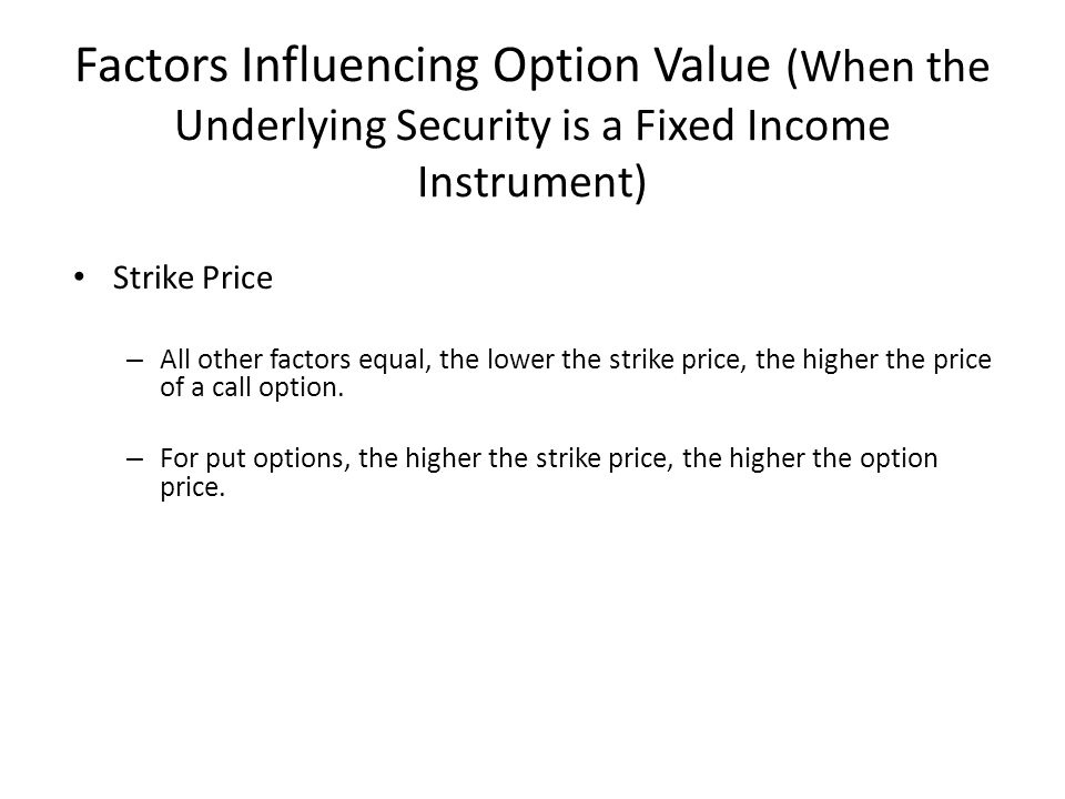 Factors Influencing Option Value (When the Underlying Security is a Fixed Income Instrument) Strike Price – All other factors equal, the lower the str