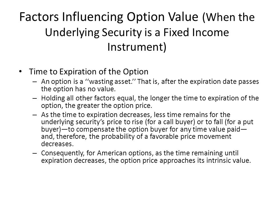 Factors Influencing Option Value (When the Underlying Security is a Fixed Income Instrument) Time to Expiration of the Option – An option is a ''wasti