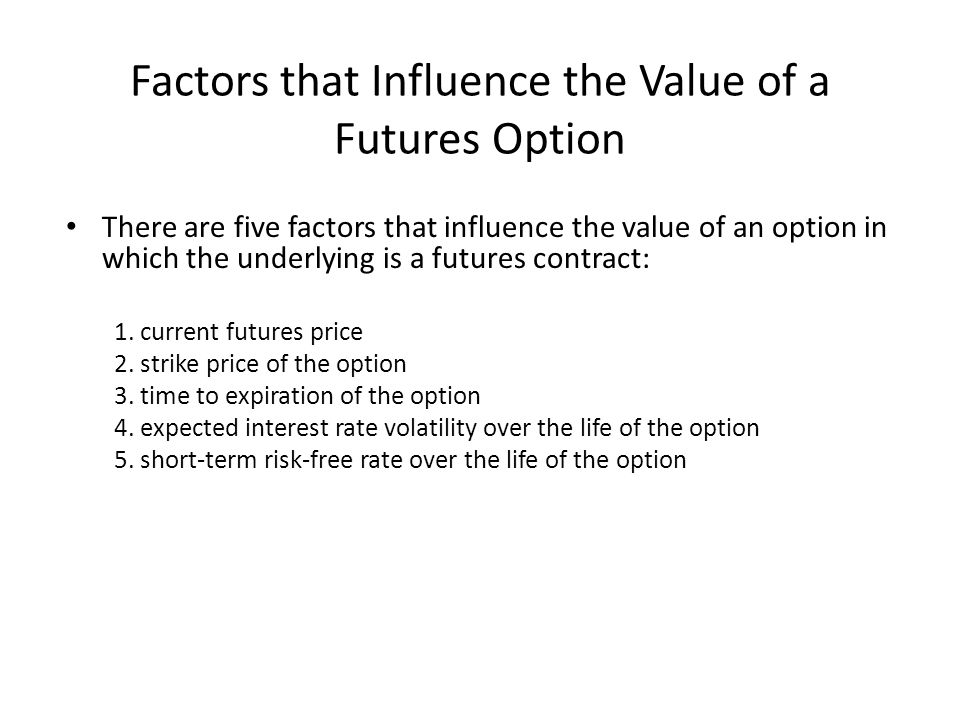 Factors that Influence the Value of a Futures Option There are five factors that influence the value of an option in which the underlying is a futures contract: 1.