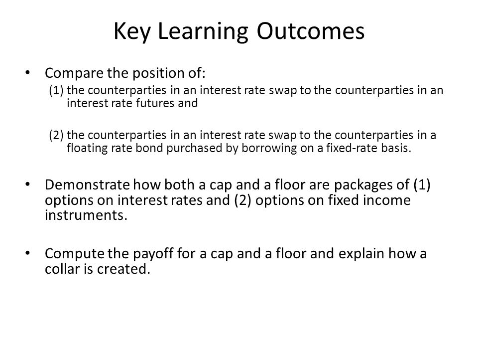 Key Learning Outcomes Compare the position of: (1)the counterparties in an interest rate swap to the counterparties in an interest rate futures and (2) the counterparties in an interest rate swap to the counterparties in a floating rate bond purchased by borrowing on a fixed-rate basis.