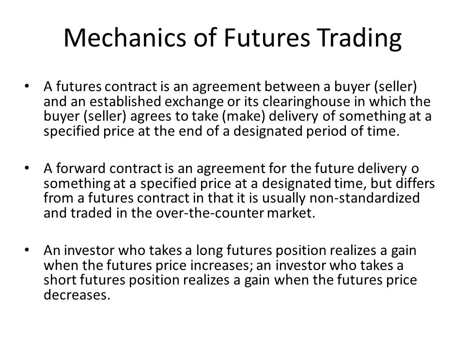Mechanics of Futures Trading A futures contract is an agreement between a buyer (seller) and an established exchange or its clearinghouse in which the buyer (seller) agrees to take (make) delivery of something at a specified price at the end of a designated period of time.