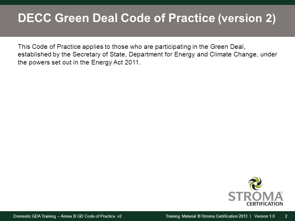 Domestic GDA Training – Annex B GD Code of Practice v22Training Material © Stroma Certification 2013 | Version 1.0 DECC Green Deal Code of Practice (version 2) This Code of Practice applies to those who are participating in the Green Deal, established by the Secretary of State, Department for Energy and Climate Change, under the powers set out in the Energy Act 2011.