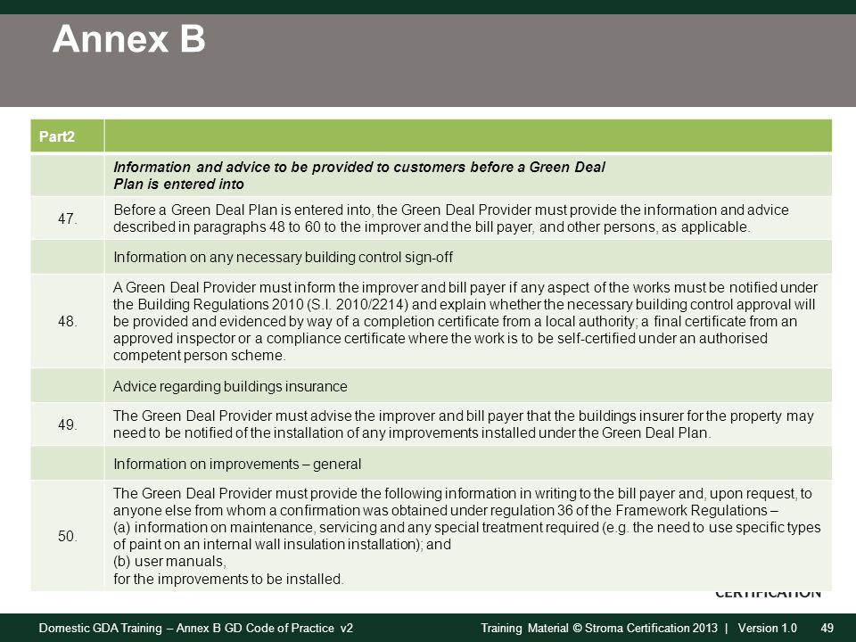 Domestic GDA Training – Annex B GD Code of Practice v249Training Material © Stroma Certification 2013 | Version 1.0 Annex B Part2 Information and advice to be provided to customers before a Green Deal Plan is entered into 47.