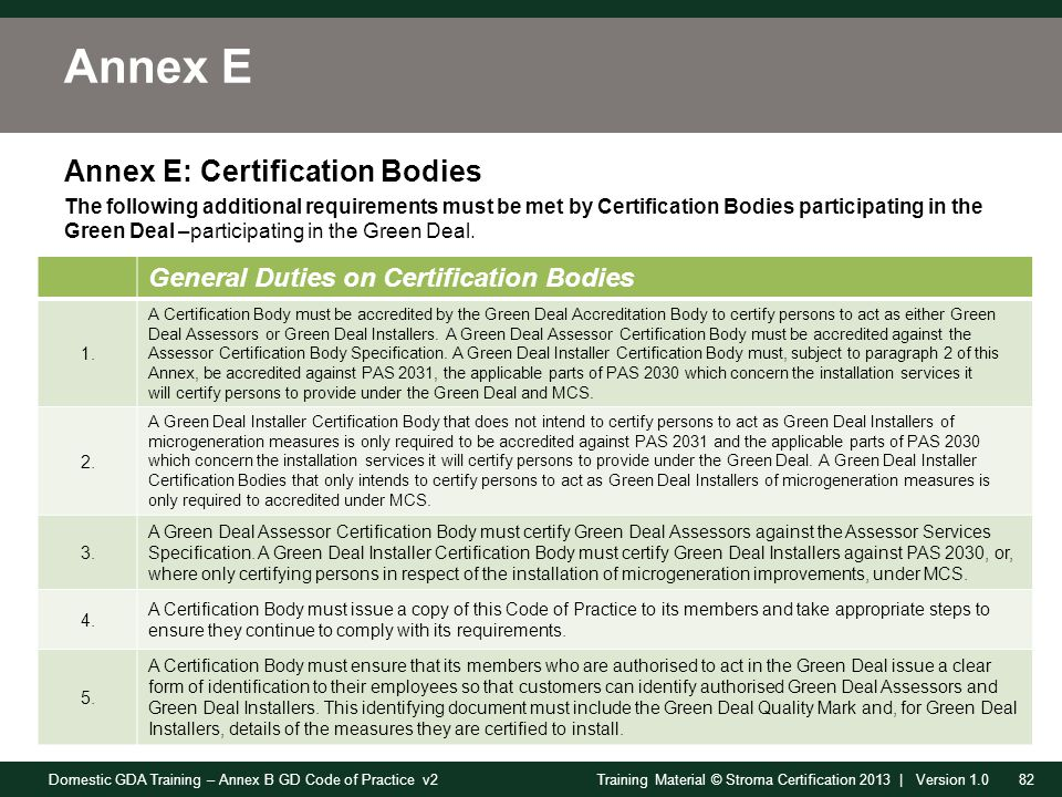 Domestic GDA Training – Annex B GD Code of Practice v282Training Material © Stroma Certification 2013 | Version 1.0 Annex E Annex E: Certification Bodies The following additional requirements must be met by Certification Bodies participating in the Green Deal –participating in the Green Deal.