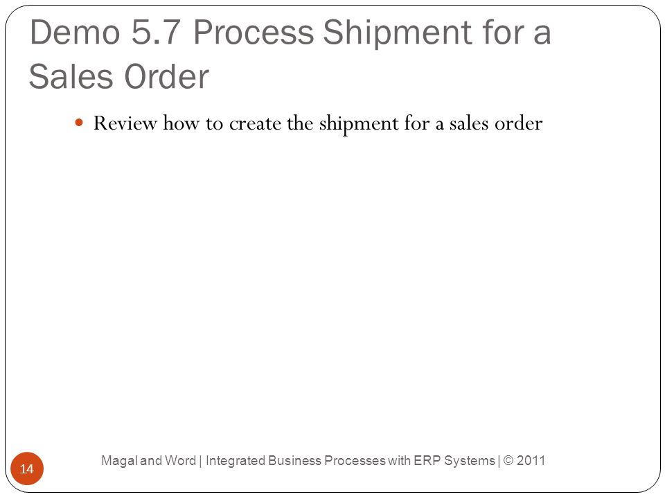 Demo 5.7 Process Shipment for a Sales Order Review how to create the shipment for a sales order Magal and Word | Integrated Business Processes with ERP Systems | © 2011 14
