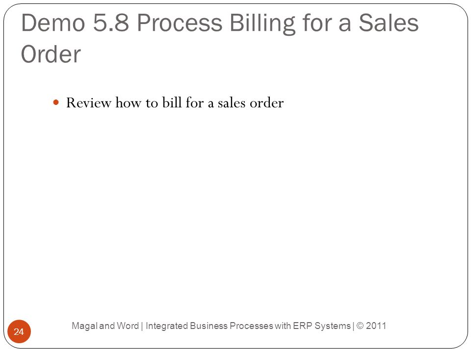 Demo 5.8 Process Billing for a Sales Order Review how to bill for a sales order Magal and Word | Integrated Business Processes with ERP Systems | © 2011 24