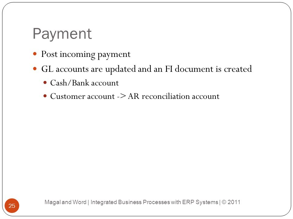Payment Post incoming payment GL accounts are updated and an FI document is created Cash/Bank account Customer account -> AR reconciliation account Ma