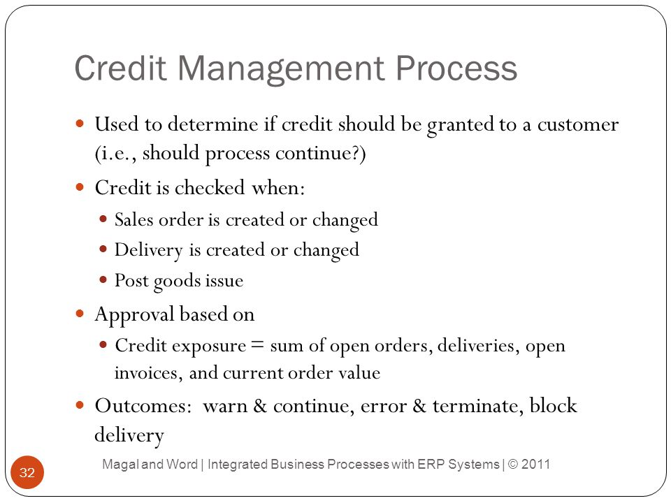 Credit Management Process Used to determine if credit should be granted to a customer (i.e., should process continue?) Credit is checked when: Sales order is created or changed Delivery is created or changed Post goods issue Approval based on Credit exposure = sum of open orders, deliveries, open invoices, and current order value Outcomes: warn & continue, error & terminate, block delivery Magal and Word | Integrated Business Processes with ERP Systems | © 2011 32