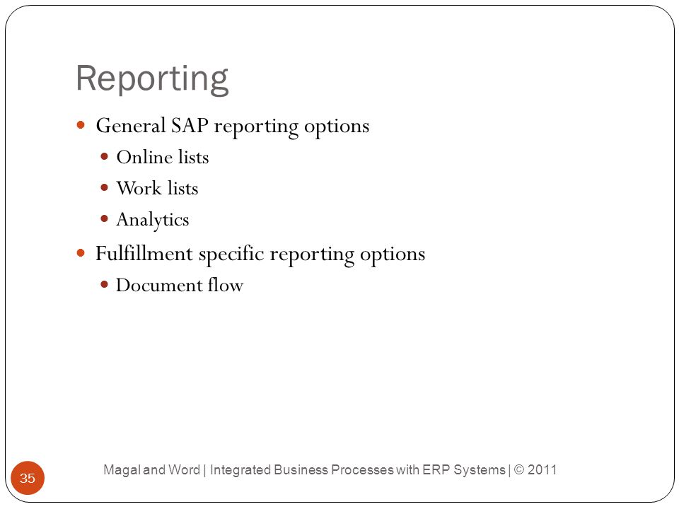 Reporting General SAP reporting options Online lists Work lists Analytics Fulfillment specific reporting options Document flow Magal and Word | Integrated Business Processes with ERP Systems | © 2011 35