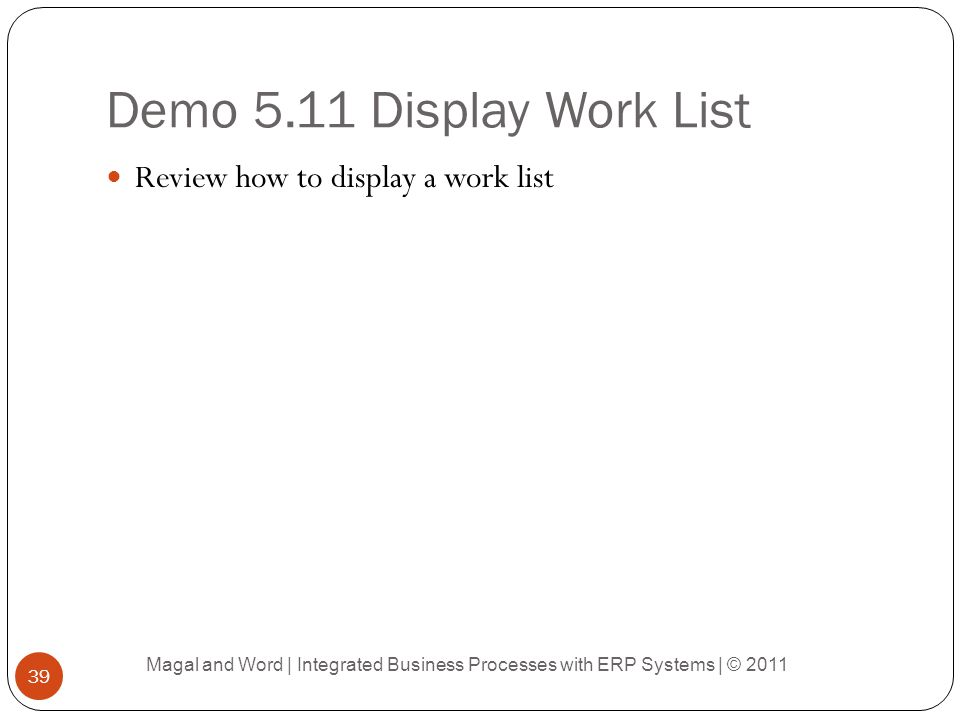 Demo 5.11 Display Work List Review how to display a work list Magal and Word | Integrated Business Processes with ERP Systems | © 2011 39