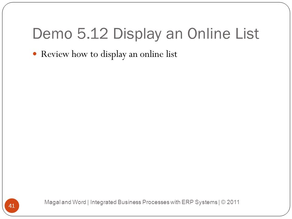 Demo 5.12 Display an Online List Review how to display an online list Magal and Word | Integrated Business Processes with ERP Systems | © 2011 41