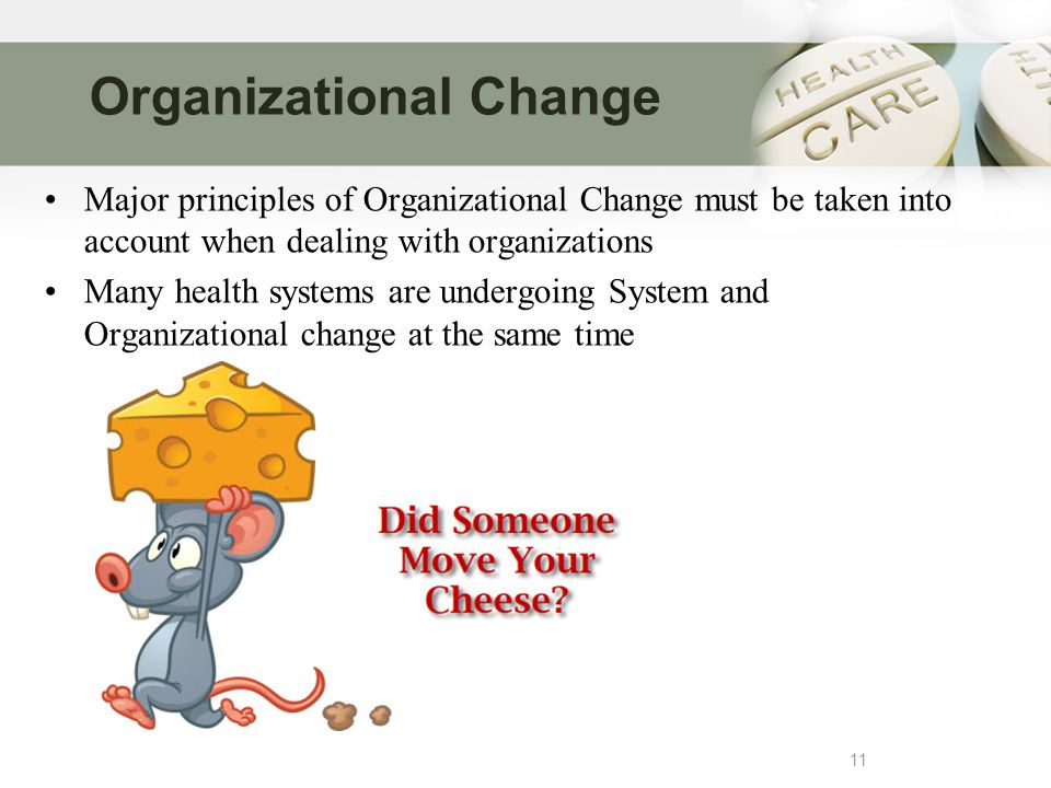 Organizational Change 11 Major principles of Organizational Change must be taken into account when dealing with organizations Many health systems are undergoing System and Organizational change at the same time