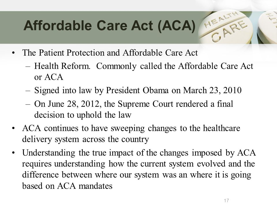 Affordable Care Act (ACA) 17 The Patient Protection and Affordable Care Act –Health Reform.