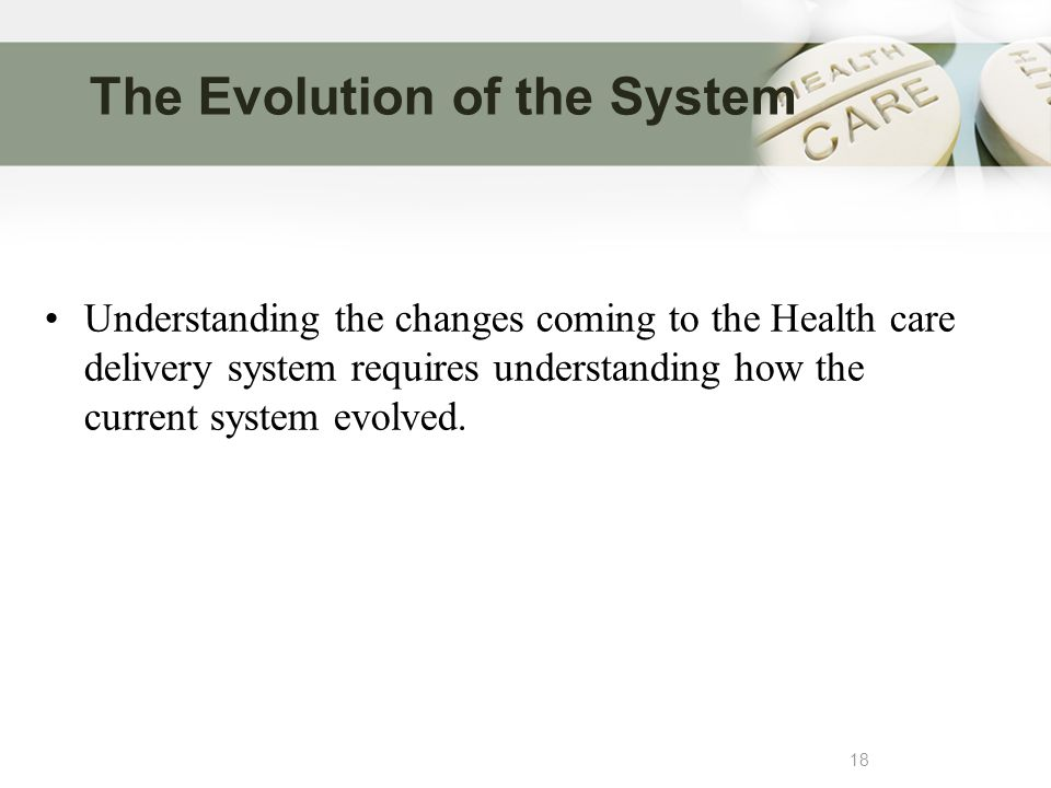The Evolution of the System 18 Understanding the changes coming to the Health care delivery system requires understanding how the current system evolved.