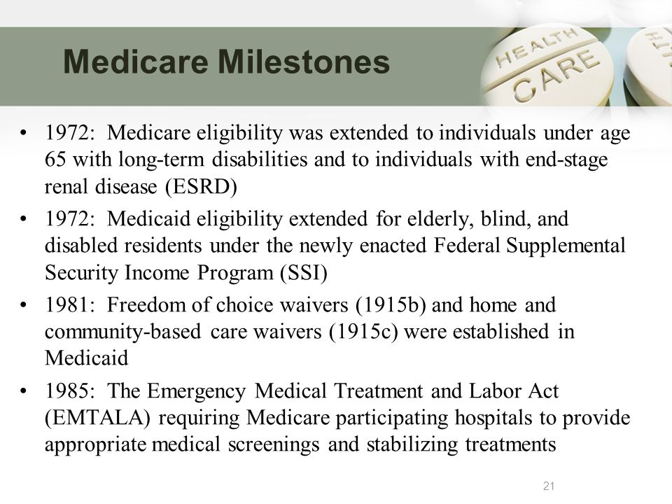 Medicare Milestones 21 1972: Medicare eligibility was extended to individuals under age 65 with long-term disabilities and to individuals with end-stage renal disease (ESRD) 1972: Medicaid eligibility extended for elderly, blind, and disabled residents under the newly enacted Federal Supplemental Security Income Program (SSI) 1981: Freedom of choice waivers (1915b) and home and community-based care waivers (1915c) were established in Medicaid 1985: The Emergency Medical Treatment and Labor Act (EMTALA) requiring Medicare participating hospitals to provide appropriate medical screenings and stabilizing treatments